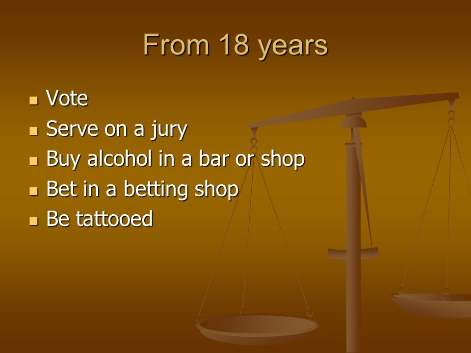 From 18 years Vote Vote Serve on a jury Serve on a jury Buy alcohol in a bar or shop Buy alcohol in a bar or shop Bet in a betting shop Bet in a betting shop Be tattooed Be tattooed