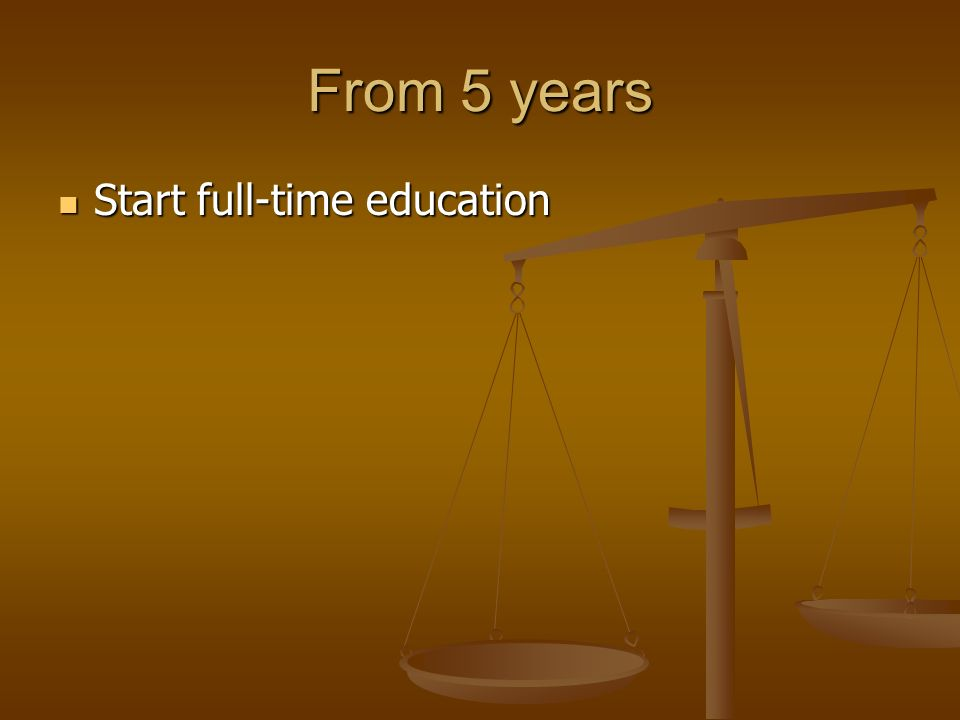 From 5 years Start full-time education Start full-time education