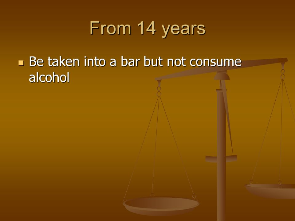 From 14 years Be taken into a bar but not consume alcohol Be taken into a bar but not consume alcohol