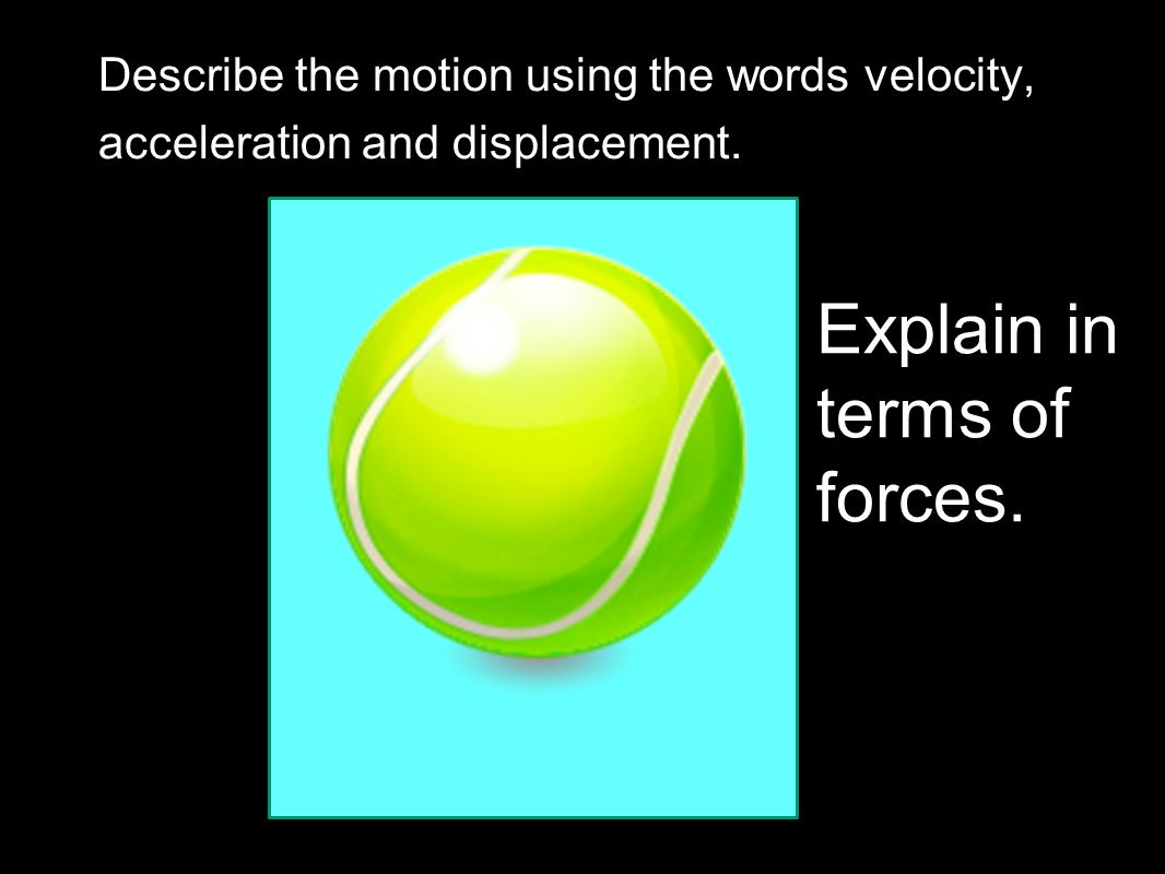 Remove the hands and…? What happens to the ball? What forces are acting on the ball? Air resistance is negligible