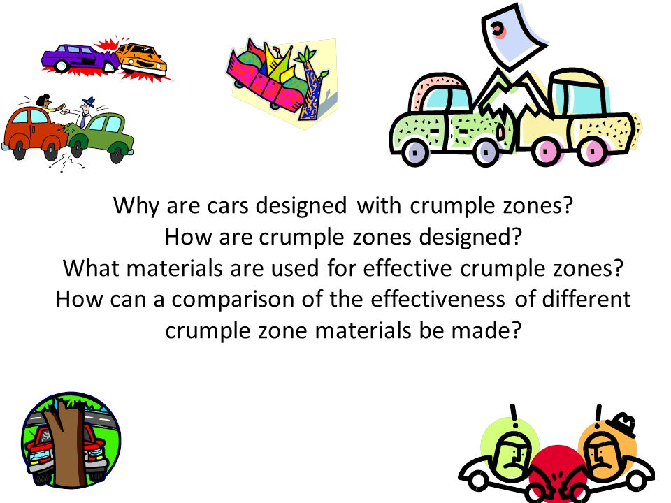 Why are cars designed with crumple zones? How are crumple zones designed? What materials are used for effective crumple zones? How can a comparison of