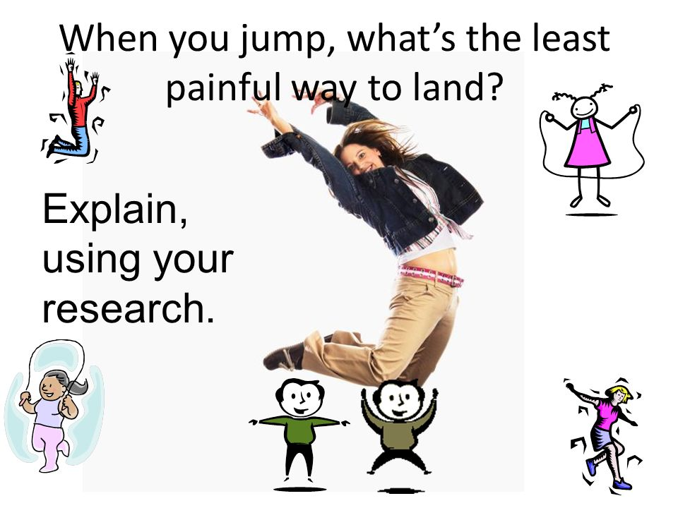 When you jump, whats the least painful way to land? Explain, using your research.