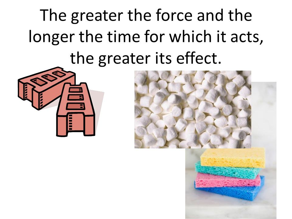 The greater the force and the longer the time for which it acts, the greater its effect.