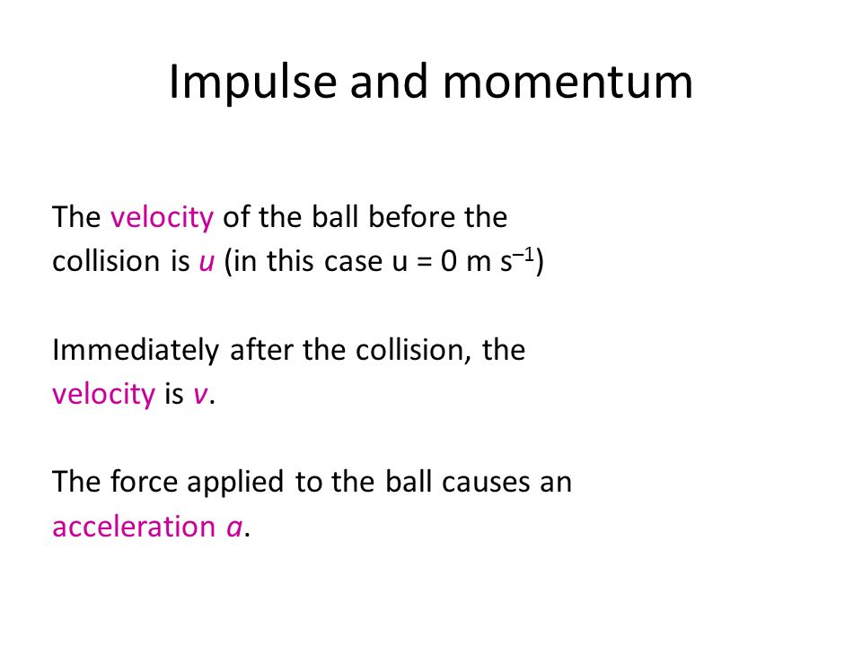 Impulse and momentum The velocity of the ball before the collision is u (in this case u = 0 m s –1 ) Immediately after the collision, the velocity is
