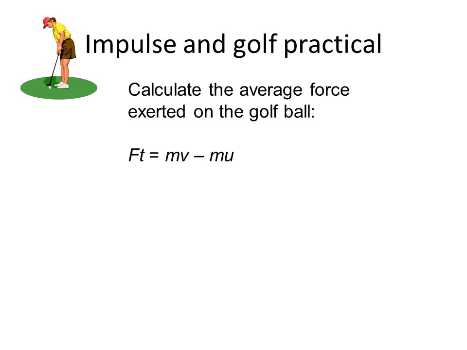Impulse and golf practical Calculate the average force exerted on the golf ball: Ft = mv – mu
