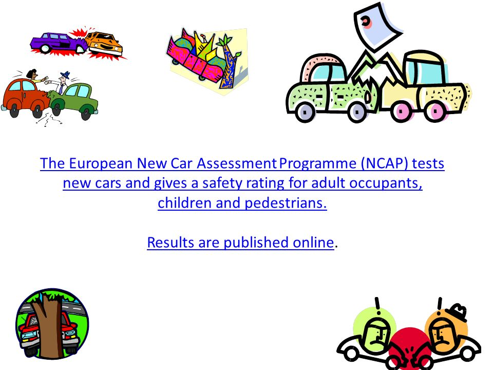 The European New Car Assessment Programme (NCAP) tests new cars and gives a safety rating for adult occupants, children and pedestrians. Results are p
