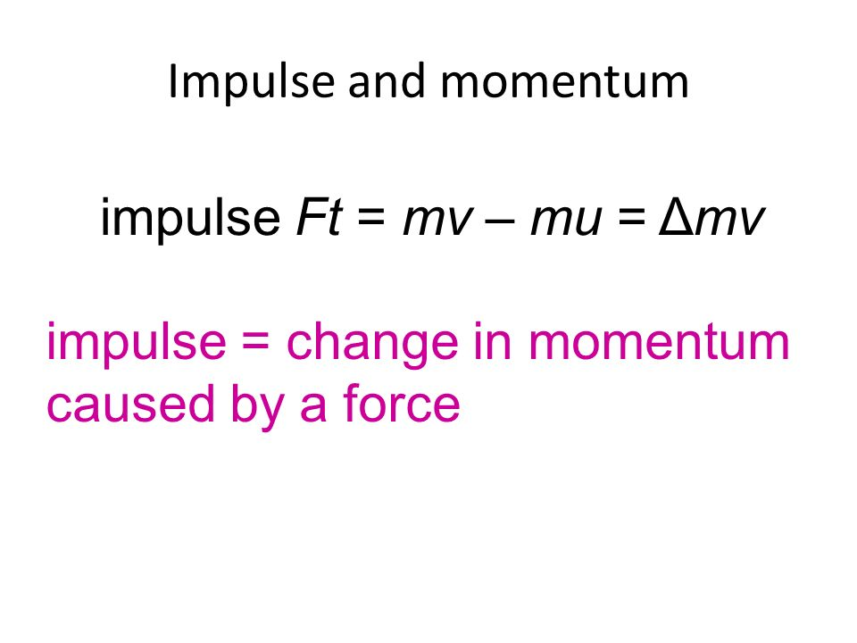 Impulse and momentum impulse = change in momentum caused by a force impulse Ft = mv – mu = Δmv