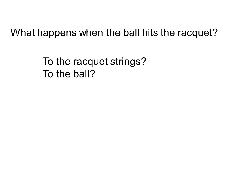 What happens when the ball hits the racquet? To the racquet strings? To the ball?