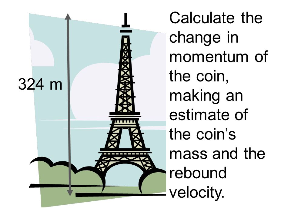 Calculate the change in momentum of the coin, making an estimate of the coins mass and the rebound velocity. 324 m