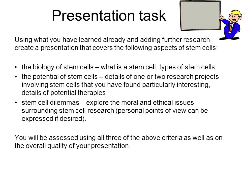 Presentation task Using what you have learned already and adding further research, create a presentation that covers the following aspects of stem cel