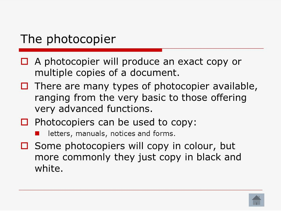 The photocopier A photocopier will produce an exact copy or multiple copies of a document.