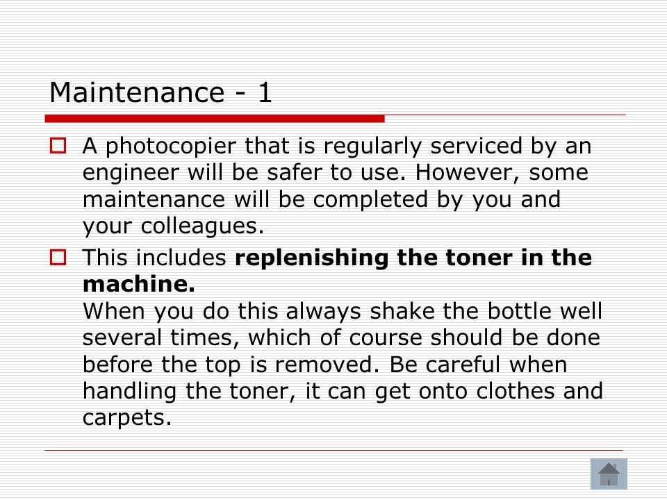 Maintenance - 1 A photocopier that is regularly serviced by an engineer will be safer to use.