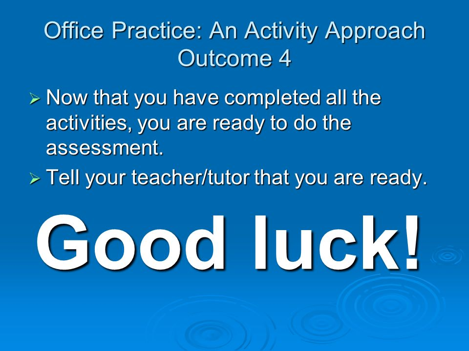 Office Practice: An Activity Approach Outcome 4 Now that you have completed all the activities, you are ready to do the assessment.