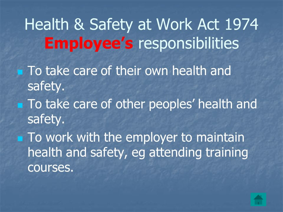Health & Safety at Work Act 1974 Employees responsibilities To take care of their own health and safety.