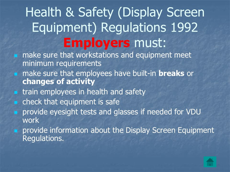 Health & Safety (Display Screen Equipment) Regulations 1992 Employers must: make sure that workstations and equipment meet minimum requirements make sure that employees have built-in breaks or changes of activity train employees in health and safety check that equipment is safe provide eyesight tests and glasses if needed for VDU work provide information about the Display Screen Equipment Regulations.