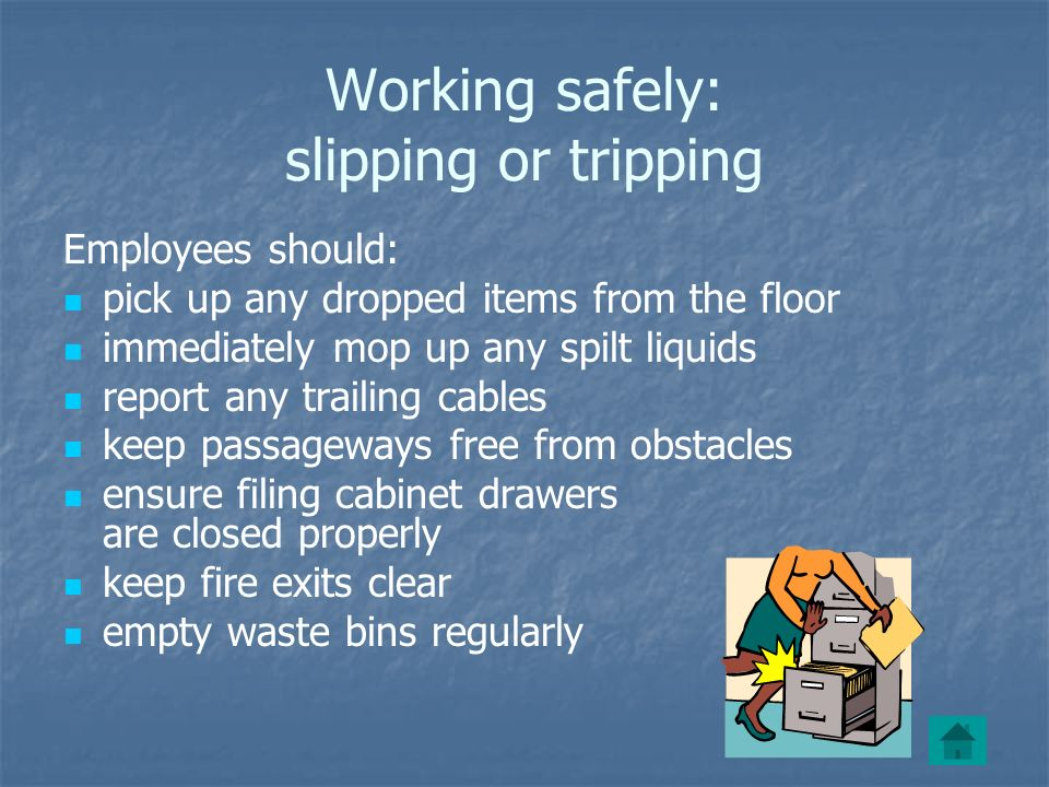 Working safely: slipping or tripping Employees should: pick up any dropped items from the floor immediately mop up any spilt liquids report any trailing cables keep passageways free from obstacles ensure filing cabinet drawers are closed properly keep fire exits clear empty waste bins regularly