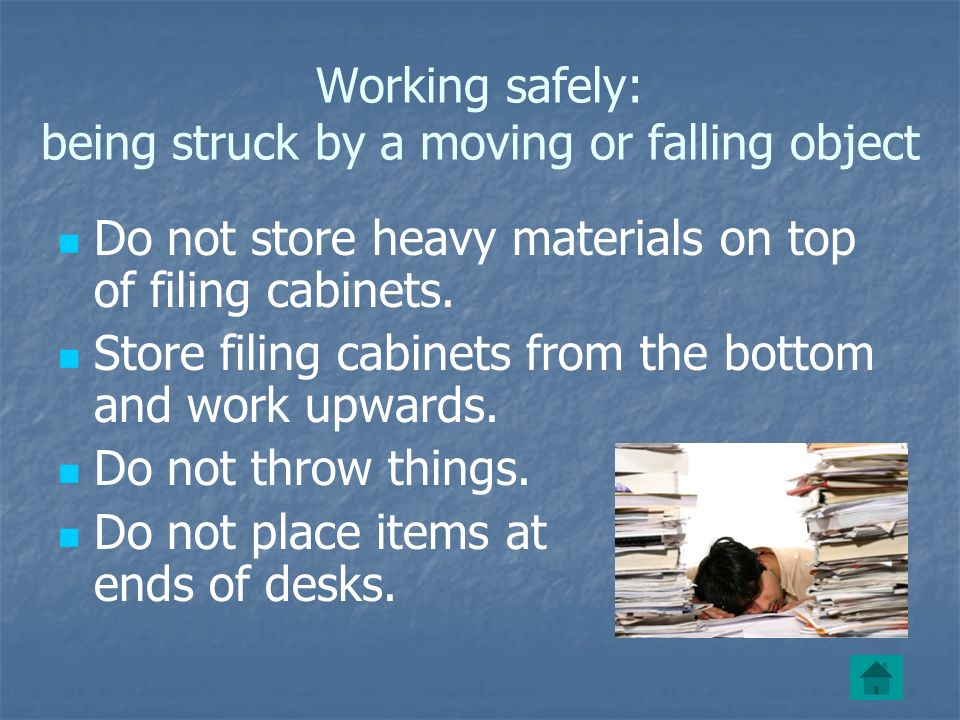 Working safely: being struck by a moving or falling object Do not store heavy materials on top of filing cabinets.