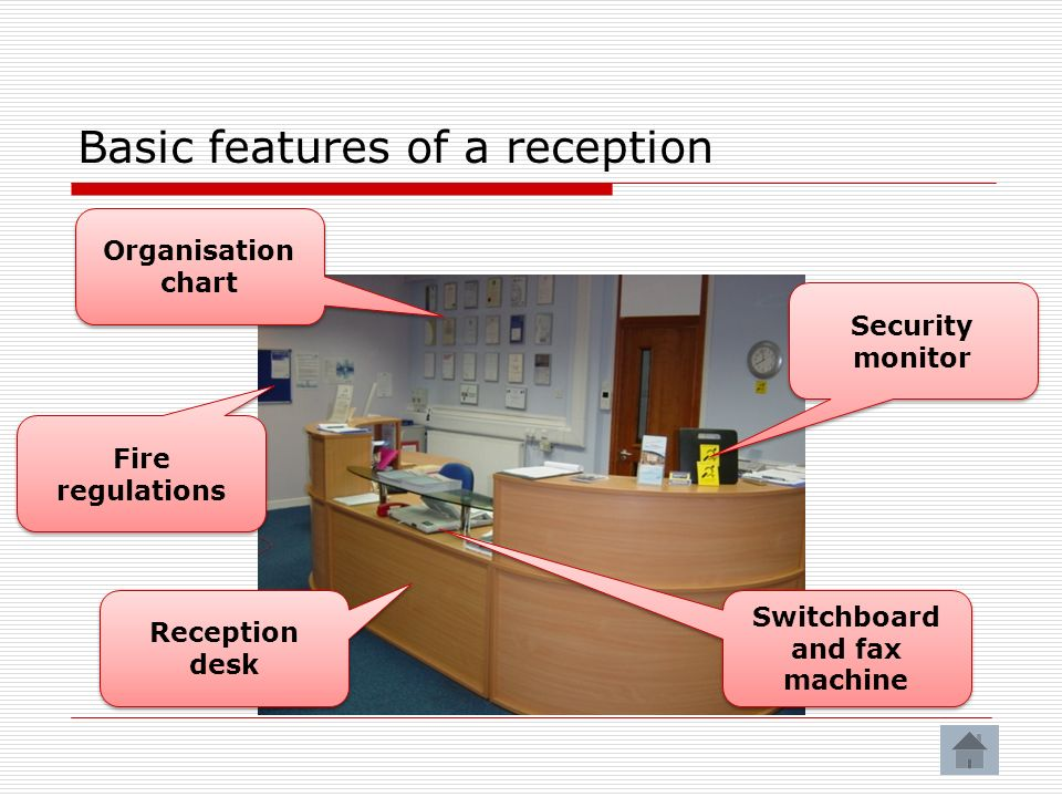 Basic features of a reception Organisation chart Switchboard and fax machine Security monitor Fire regulations Reception desk