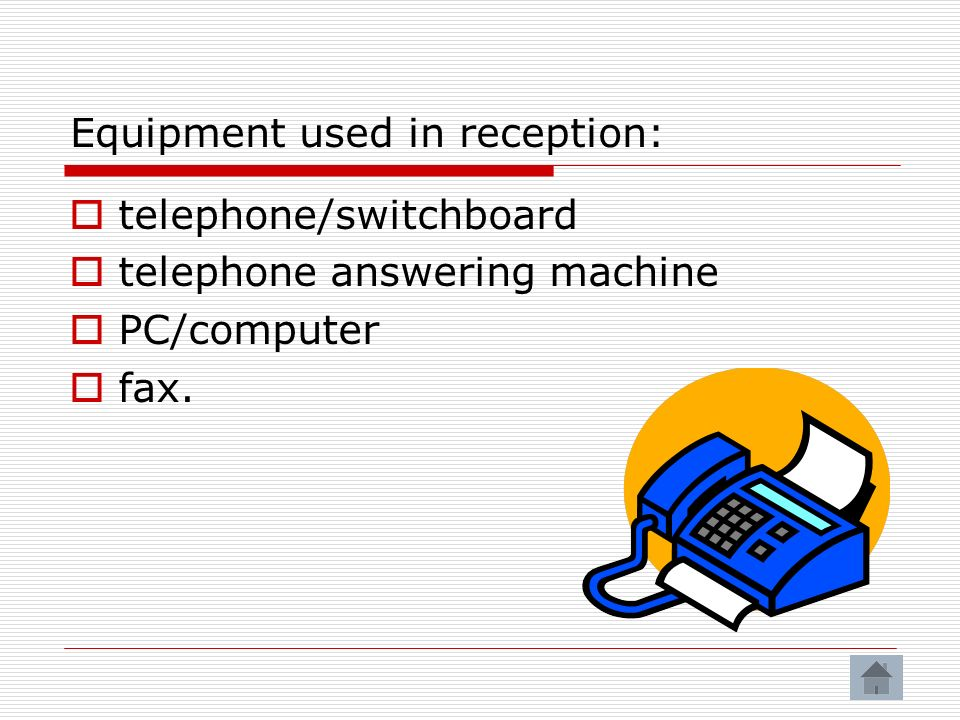 Equipment used in reception: telephone/switchboard telephone answering machine PC/computer fax.