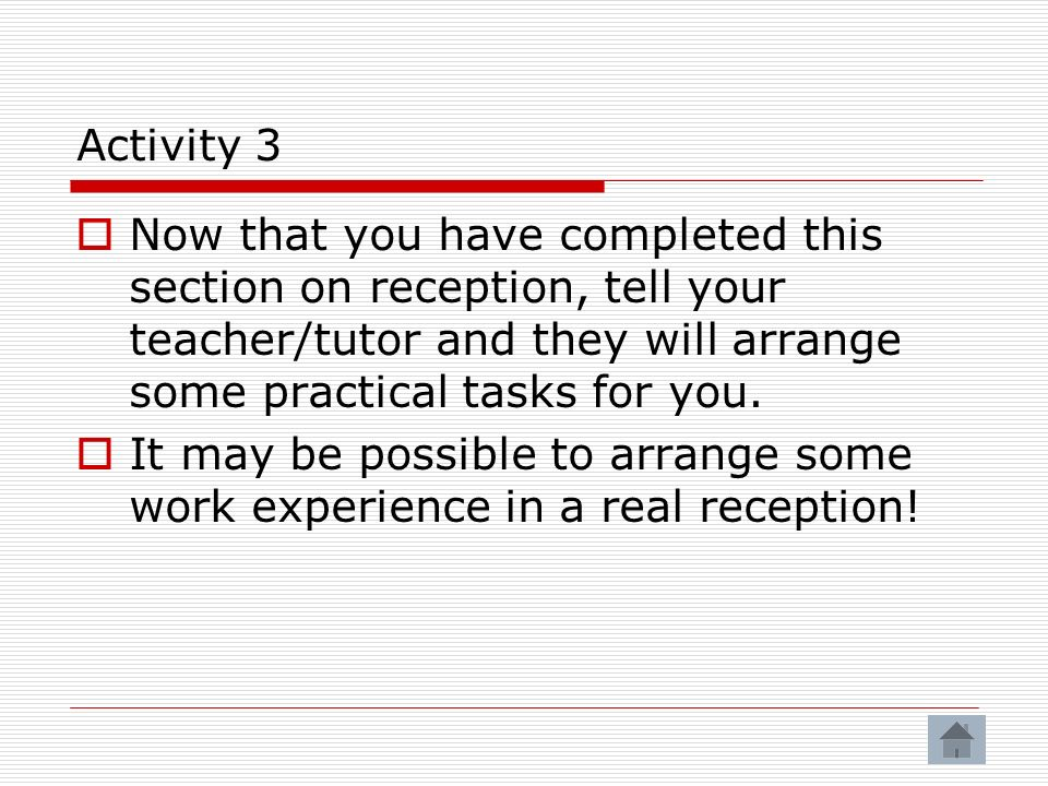 Activity 3 Now that you have completed this section on reception, tell your teacher/tutor and they will arrange some practical tasks for you.