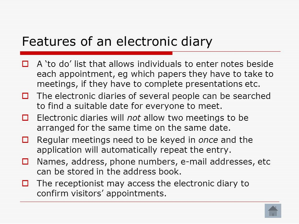 Features of an electronic diary A to do list that allows individuals to enter notes beside each appointment, eg which papers they have to take to meetings, if they have to complete presentations etc.
