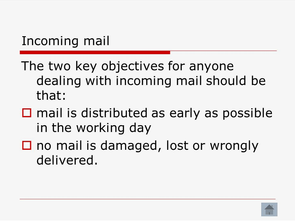 Incoming mail The two key objectives for anyone dealing with incoming mail should be that: mail is distributed as early as possible in the working day no mail is damaged, lost or wrongly delivered.