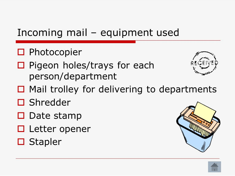 Incoming mail – equipment used Photocopier Pigeon holes/trays for each person/department Mail trolley for delivering to departments Shredder Date stamp Letter opener Stapler