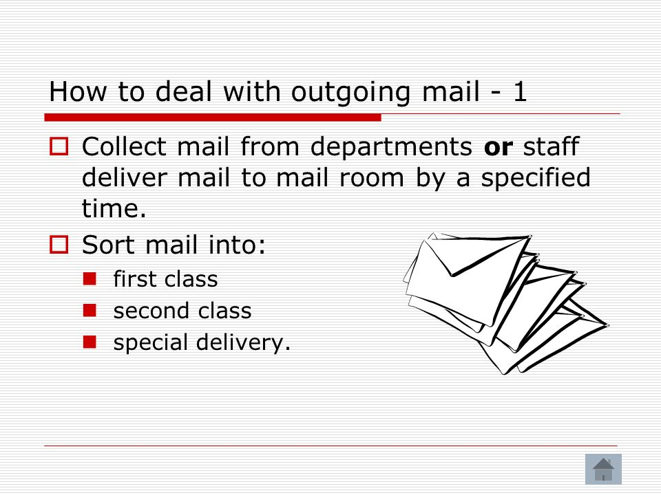 How to deal with outgoing mail - 1 Collect mail from departments or staff deliver mail to mail room by a specified time.