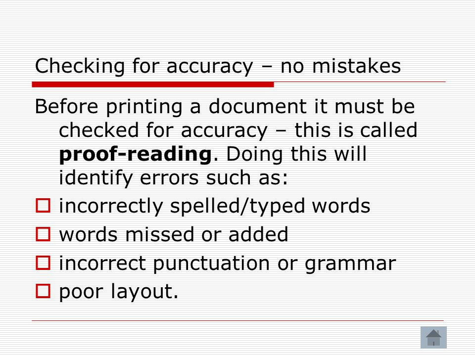 Checking for accuracy – no mistakes Before printing a document it must be checked for accuracy – this is called proof-reading.