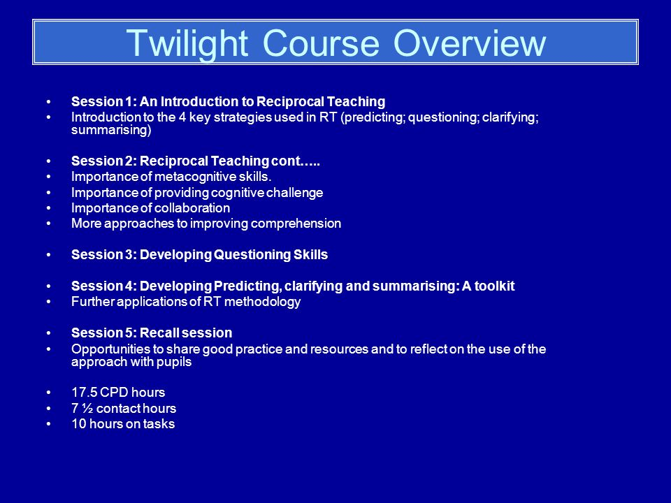 Twilight Course Overview Session 1: An Introduction to Reciprocal Teaching Introduction to the 4 key strategies used in RT (predicting; questioning; clarifying; summarising) Session 2: Reciprocal Teaching cont…..