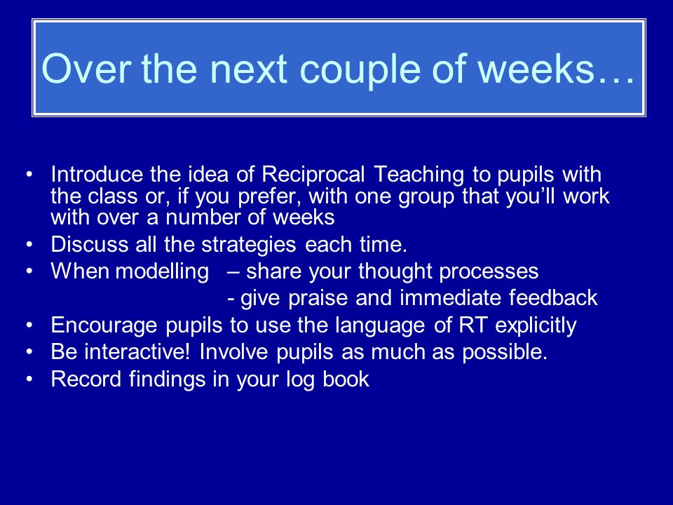 Over the next couple of weeks… Introduce the idea of Reciprocal Teaching to pupils with the class or, if you prefer, with one group that youll work with over a number of weeks Discuss all the strategies each time.