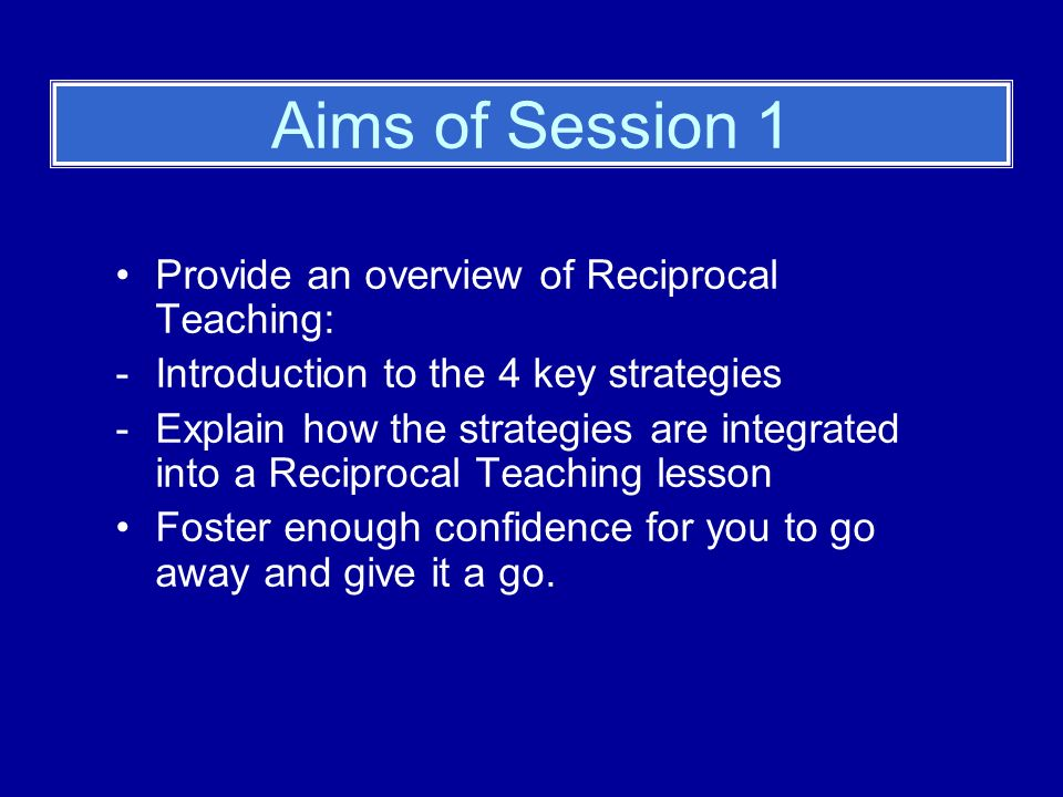 Aims of Session 1 Provide an overview of Reciprocal Teaching: -Introduction to the 4 key strategies -Explain how the strategies are integrated into a Reciprocal Teaching lesson Foster enough confidence for you to go away and give it a go.