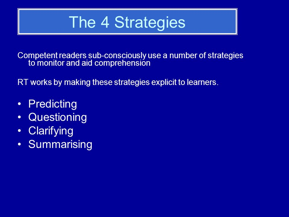 The 4 Strategies Competent readers sub-consciously use a number of strategies to monitor and aid comprehension RT works by making these strategies explicit to learners.