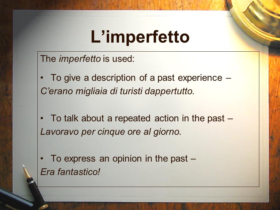 Limperfetto The imperfetto is used: To give a description of a past experience – Cerano migliaia di turisti dappertutto.