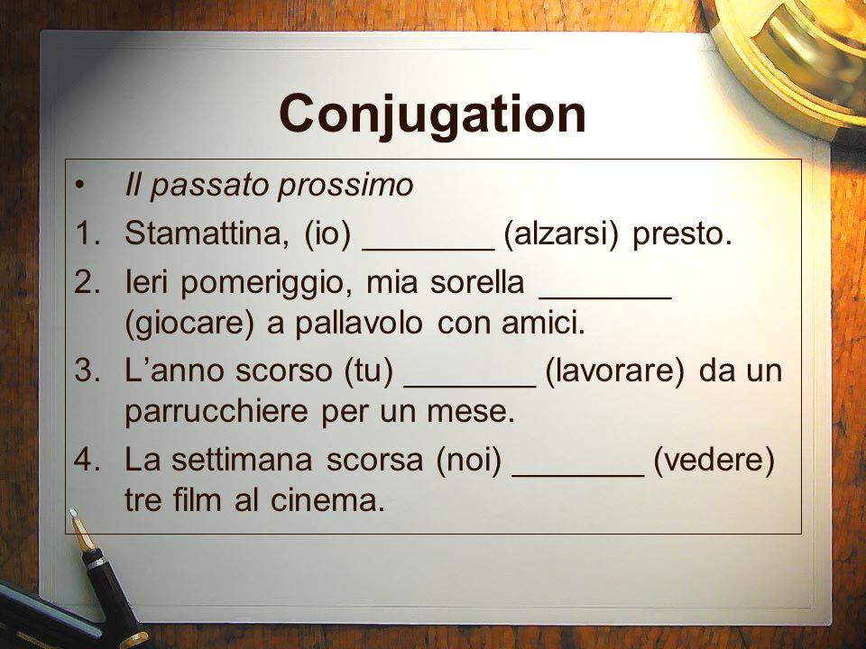 Conjugation Il passato prossimo 1.Stamattina, (io) _______ (alzarsi) presto. 2.Ieri pomeriggio, mia sorella _______ (giocare) a pallavolo con amici. 3