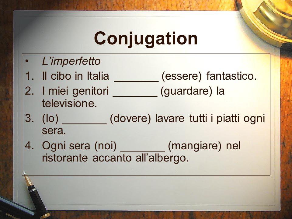 Conjugation Limperfetto 1.Il cibo in Italia _______ (essere) fantastico. 2.I miei genitori _______ (guardare) la televisione. 3.(Io) _______ (dovere)