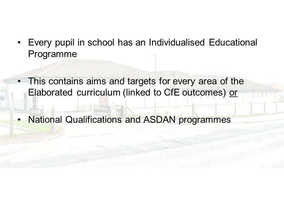 Every pupil in school has an Individualised Educational Programme This contains aims and targets for every area of the Elaborated curriculum (linked t