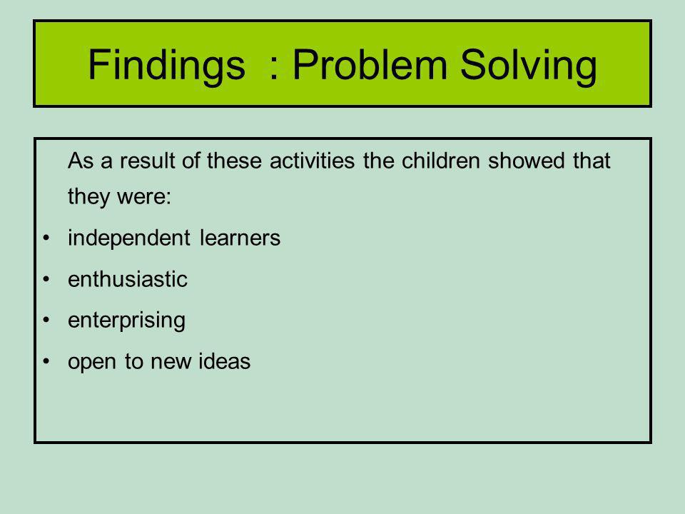 Findings : Problem Solving As a result of these activities the children showed that they were: independent learners enthusiastic enterprising open to new ideas