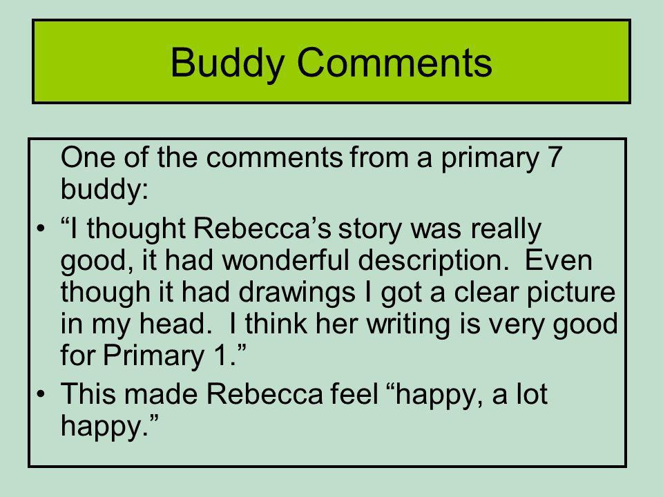 Buddy Comments One of the comments from a primary 7 buddy: I thought Rebeccas story was really good, it had wonderful description.