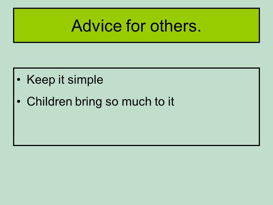 Advice for others. Keep it simple Children bring so much to it