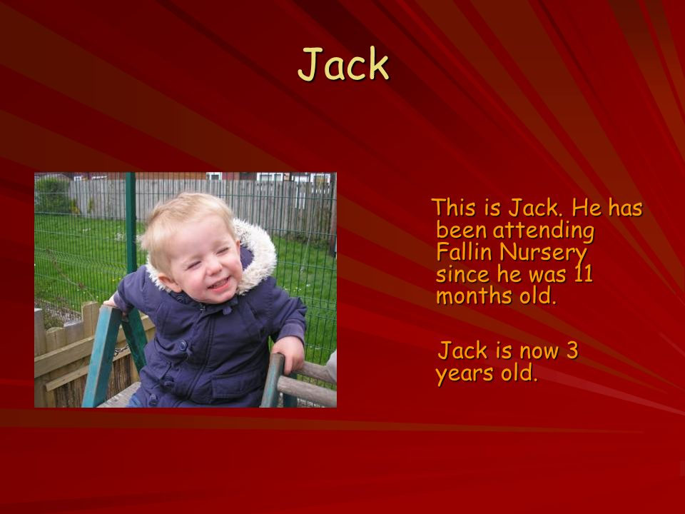 Jack This is Jack. He has been attending Fallin Nursery since he was 11 months old.