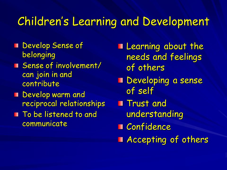 Childrens Learning and Development Develop Sense of belonging Sense of involvement/ can join in and contribute Develop warm and reciprocal relationships To be listened to and communicate Learning about the needs and feelings of others Developing a sense of self Trust and understanding Confidence Accepting of others