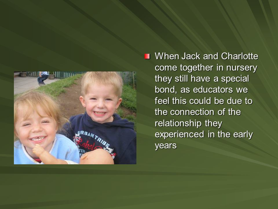 When Jack and Charlotte come together in nursery they still have a special bond, as educators we feel this could be due to the connection of the relationship they experienced in the early years
