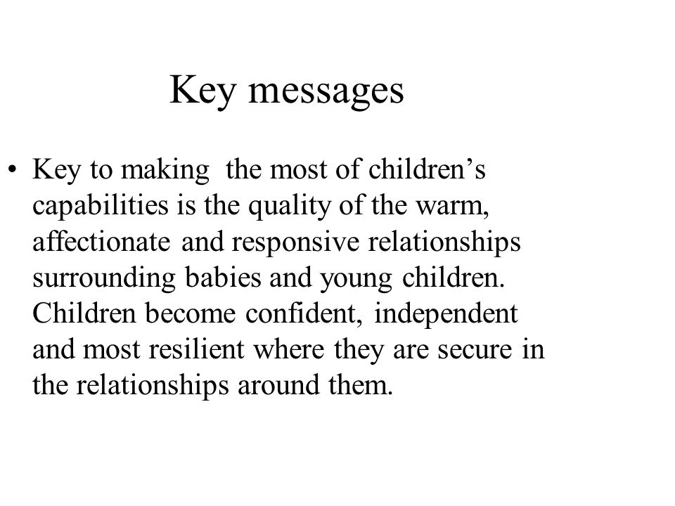 Key messages Key to making the most of childrens capabilities is the quality of the warm, affectionate and responsive relationships surrounding babies and young children.