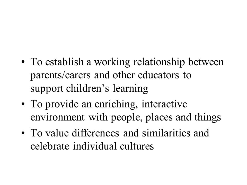 To establish a working relationship between parents/carers and other educators to support childrens learning To provide an enriching, interactive environment with people, places and things To value differences and similarities and celebrate individual cultures