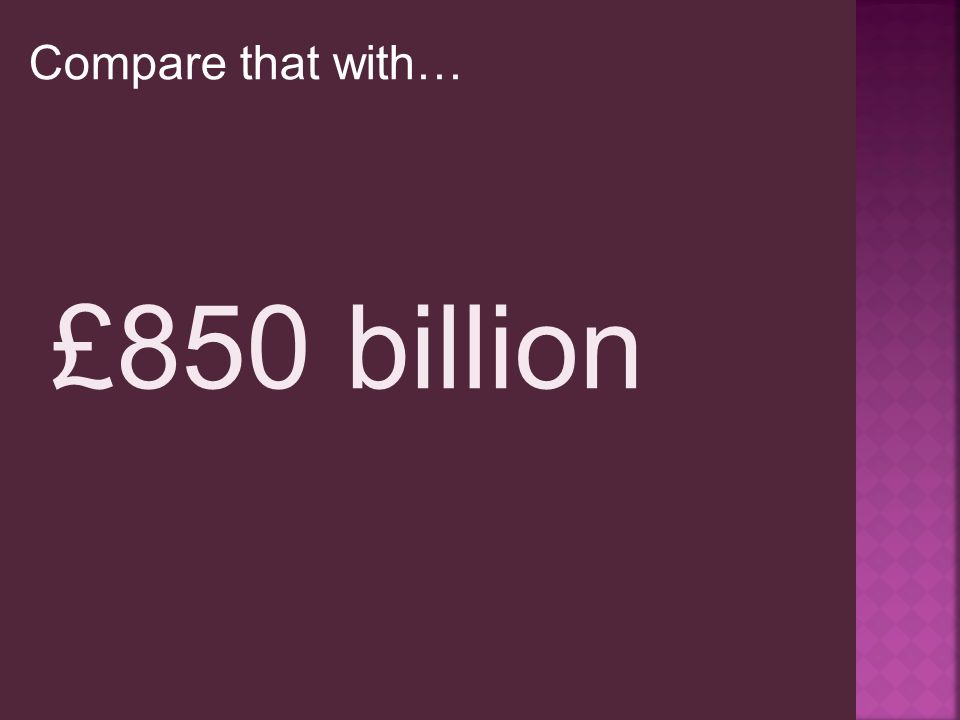 Compare that with… £850 billion