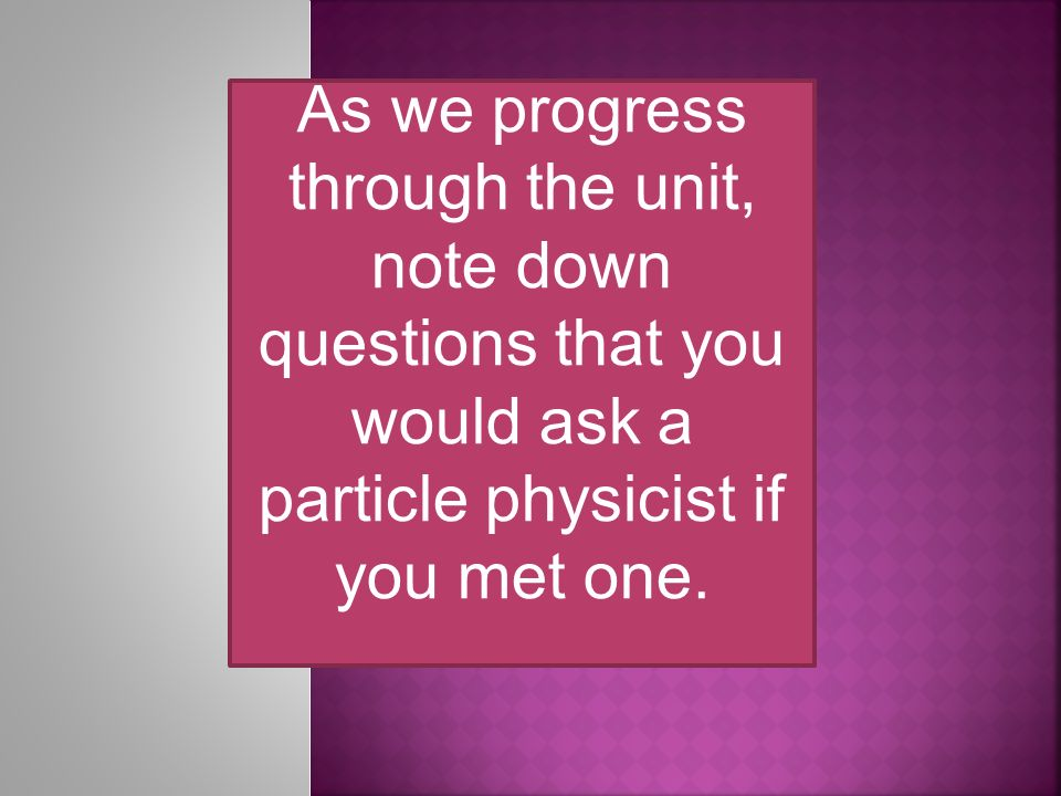 As we progress through the unit, note down questions that you would ask a particle physicist if you met one.