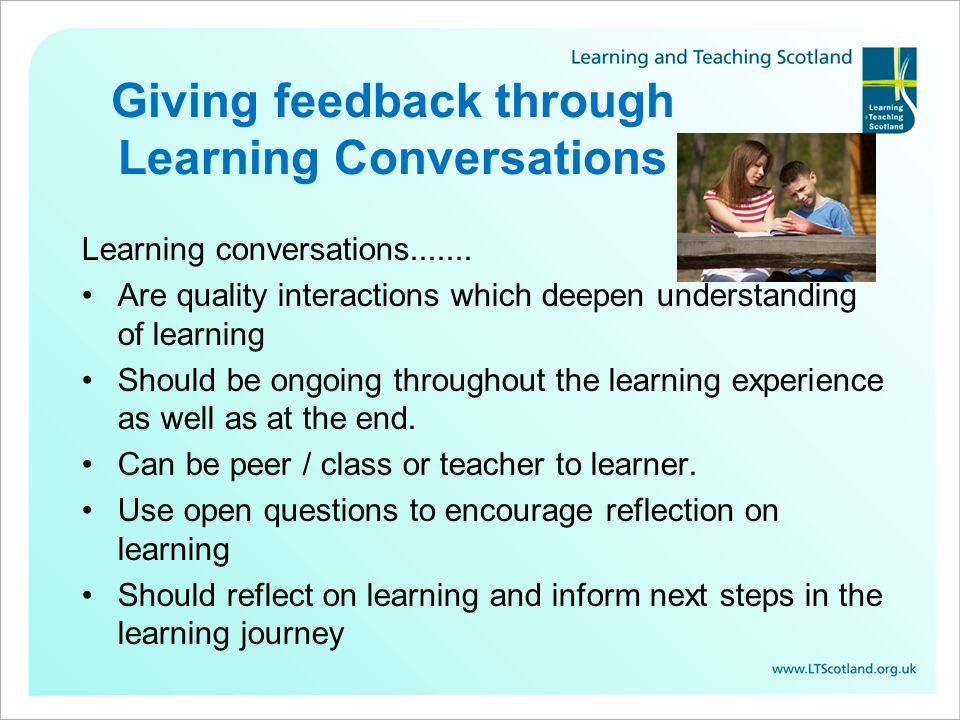 Giving feedback through Learning Conversations Learning conversations....... Are quality interactions which deepen understanding of learning Should be