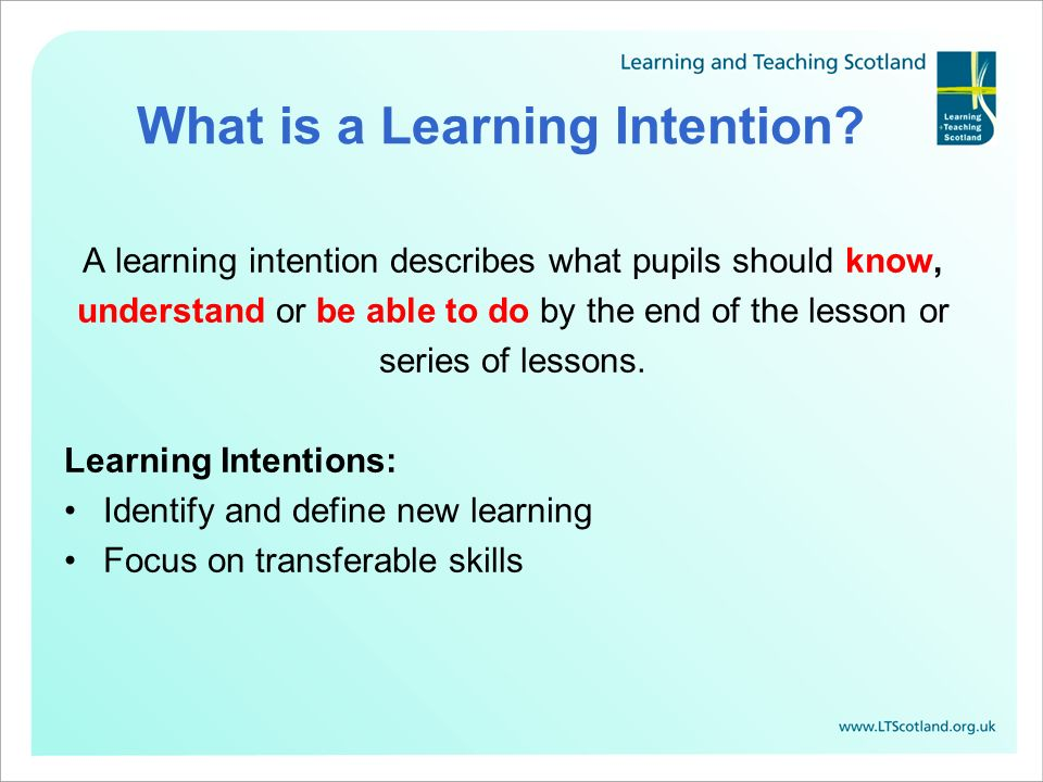What is a Learning Intention? A learning intention describes what pupils should know, understand or be able to do by the end of the lesson or series o