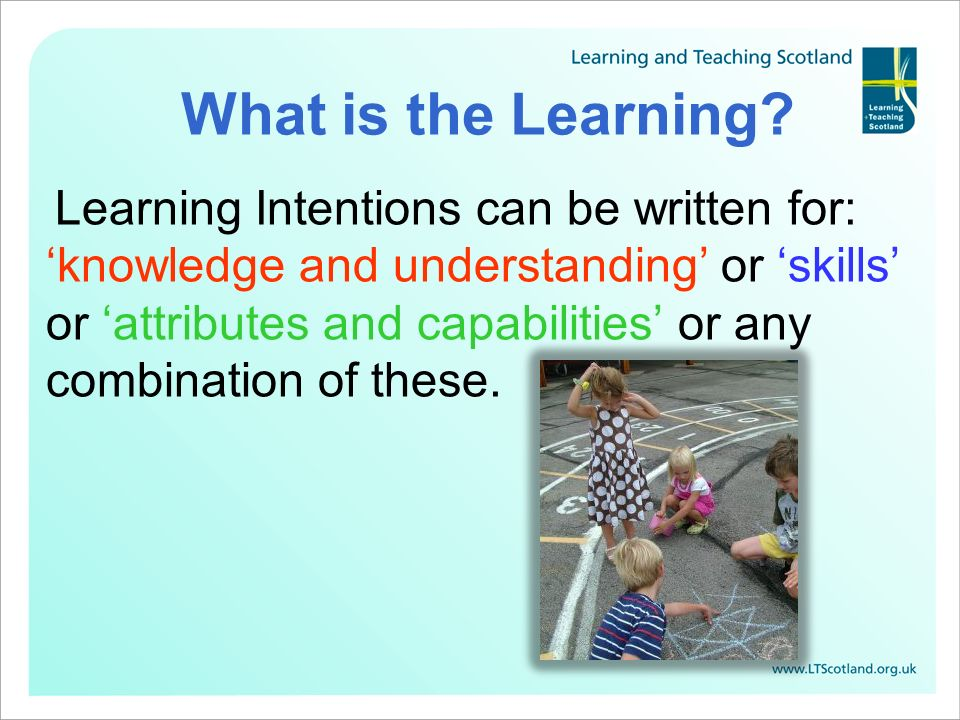 What is the Learning? Learning Intentions can be written for: knowledge and understanding or skills or attributes and capabilities or any combination